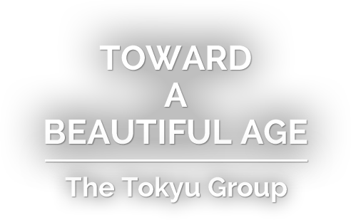 TOWARD A BEAUTIFUL AGE - The Tokyu Group